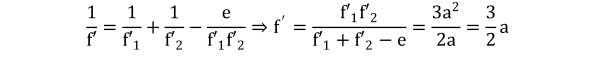 KutoolsEquPic: 1 f′ = 1  f′ 1  + 1  f′ 2  − e  f′ 1  f′ 2  ⇒ f ′ =  f′ 1  f′ 2   f′ 1 + f′ 2 −e = 3 a 2  2a = 3 2 a